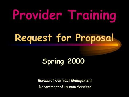 Provider Training Request for Proposal Spring 2000 Bureau of Contract Management Department of Human Services.
