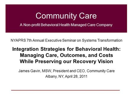 1 Community Care A Non-profit Behavioral Health Managed Care Company NYAPRS 7th Annual Executive Seminar on Systems Transformation Integration Strategies.