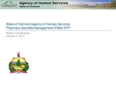 Bidder's Conference January 7, 2014 State of Vermont Agency of Human Services Pharmacy Benefits Management (PBM) RFP.