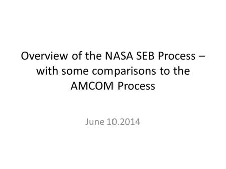 Overview of the NASA SEB Process – with some comparisons to the AMCOM Process June 10.2014.