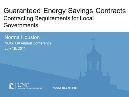 Guaranteed Energy Savings Contracts Contracting Requirements for Local Governments Norma Houston NCGFOA Annual Conference July 18, 2011.