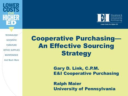 Cooperative Purchasing— An Effective Sourcing Strategy Gary D. Link, C.P.M. E&I Cooperative Purchasing Ralph Maier University of Pennsylvania.