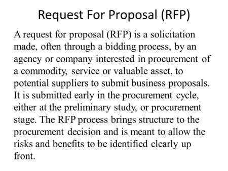 Request For Proposal (RFP) A request for proposal (RFP) is a solicitation made, often through a bidding process, by an agency or company interested in.