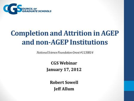 Completion and Attrition in AGEP and non-AGEP Institutions National Science Foundation Grant #1138814 CGS Webinar January 17, 2012 Robert Sowell Jeff Allum.