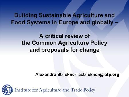 Building Sustainable Agriculture and Food Systems in Europe and globally – A critical review of the Common Agriculture Policy and proposals for change.