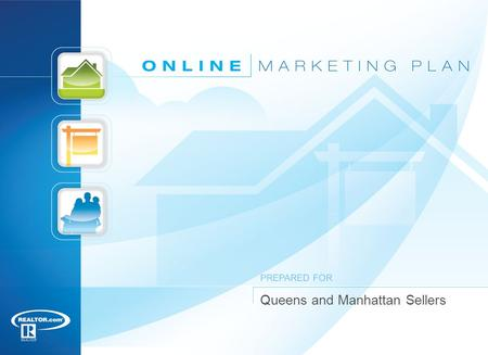 Queens and Manhattan Sellers PREPARED FOR. 12 1 National Association of REALTORS ®, Profile of Home Buyers and Sellers, 2010 Online Marketing Plan Almost.