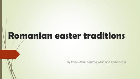 Romanian easter traditions By Radu Mihai, Boamfa Iulian and Radu David.
