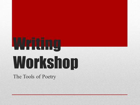 Writing Workshop The Tools <strong>of</strong> Poetry.