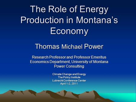 The Role of Energy Production in Montana's Economy Thomas Michael Power Research Professor and Professor Emeritus Economics Department, University of Montana.
