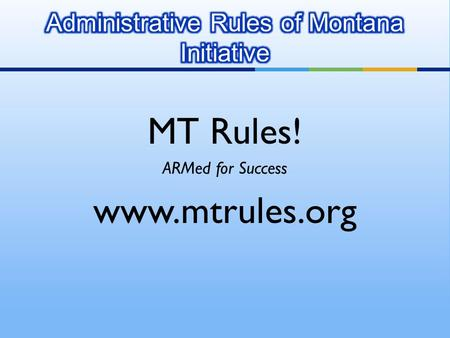 MT Rules! ARMed for Success www.mtrules.org. ARMI is a technology initiative to:  Automate state agency rule submittals  Streamline the publishing processes.