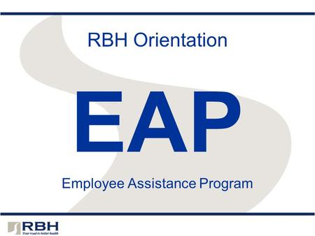 RBH Orientation EAP Employee Assistance Program. RBH – Your EAP The EAP is free to you – paid for by your employer or health plan and administered by.