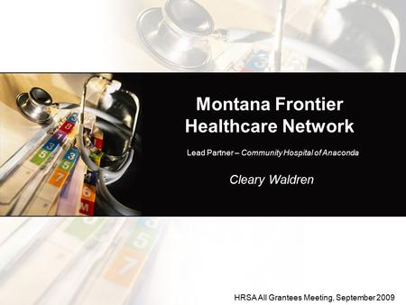 Montana Frontier Healthcare Network Cleary Waldren Lead Partner – Community Hospital of Anaconda HRSA All Grantees Meeting, September 2009.