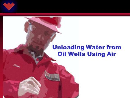 ARTIFICIAL LIFT SYSTEMS ® © 2002 Weatherford. All rights reserved. Unloading Water from Oil Wells Using Air.