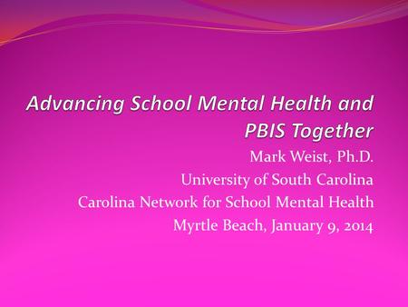 Mark Weist, Ph.D. University of South Carolina Carolina Network for School Mental Health Myrtle Beach, January 9, 2014.