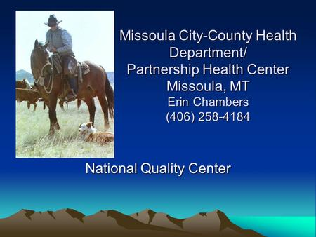Missoula City-County Health Department/ Partnership Health Center Missoula, MT Erin Chambers (406) 258-4184 National Quality Center.