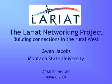 The Lariat Networking Project Building connections in the rural West Gwen Jacobs Montana State University APAN Cairns, AU Julya 6,2004.