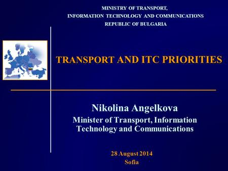 TRANSPORT AND ITC PRIORITIES Nikolina Angelkova Minister of Transport, Information Technology and Communications MINISTRY OF TRANSPORT, INFORMATION TECHNOLOGY.