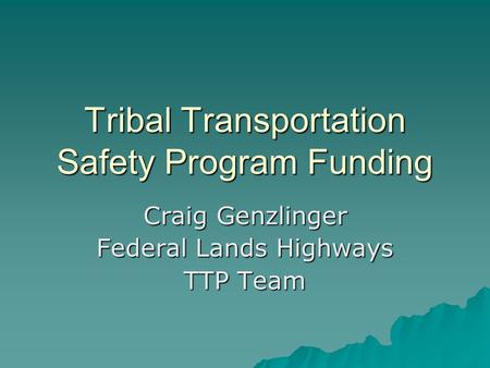 Tribal Transportation Safety Program Funding Craig Genzlinger Federal Lands Highways TTP Team.