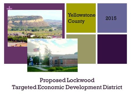 + Proposed Lockwood Targeted Economic Development District 2015 Yellowstone County.