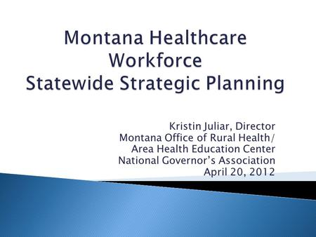 Kristin Juliar, Director Montana Office of Rural Health/ Area Health Education Center National Governor's Association April 20, 2012.