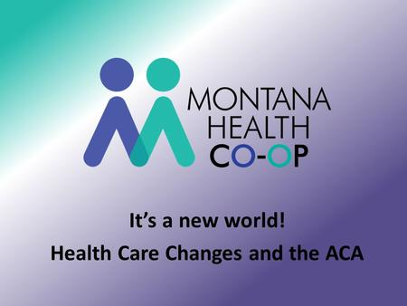 It's a new world! Health Care Changes and the ACA.