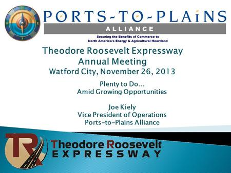 Theodore Roosevelt Expressway Annual Meeting Watford City, November 26, 2013 Plenty to Do… Amid Growing Opportunities Joe Kiely Vice President of Operations.