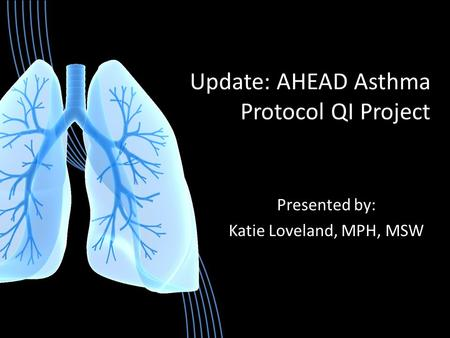 Update: AHEAD Asthma Protocol QI Project Presented by: Katie Loveland, MPH, MSW.