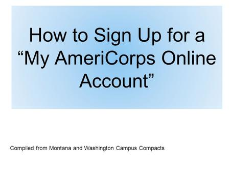 "How to Sign Up for a ""My AmeriCorps Online Account"" Compiled from Montana and Washington Campus Compacts."