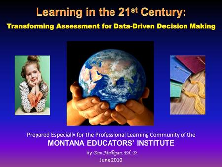 Prepared Especially for the Professional Learning Community of the MONTANA EDUCATORS' INSTITUTE by Dan Mulligan, Ed. D. June 2010.