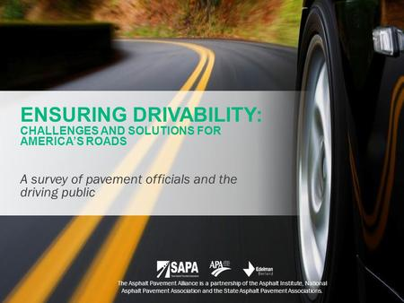 ENSURING DRIVABILITY: CHALLENGES AND SOLUTIONS FOR AMERICA'S ROADS A survey of pavement officials and the driving public The Asphalt Pavement Alliance.