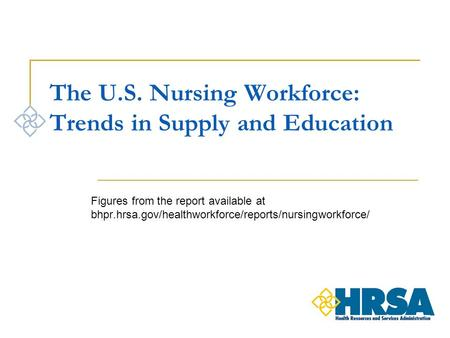 The U.S. Nursing Workforce: Trends in Supply and Education Figures from the report available at bhpr.hrsa.gov/healthworkforce/reports/nursingworkforce/