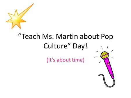 """Teach Ms. Martin about Pop Culture"" Day! (It's about time)"
