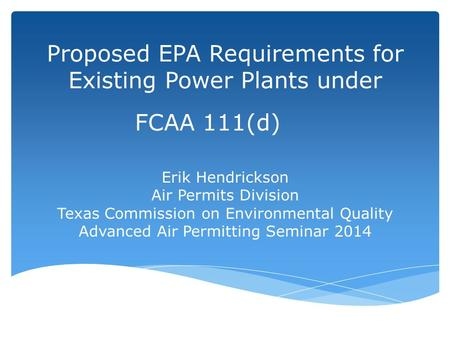 Proposed EPA Requirements for Existing Power Plants under FCAA 111(d) Erik Hendrickson Air Permits Division Texas Commission on Environmental Quality Advanced.
