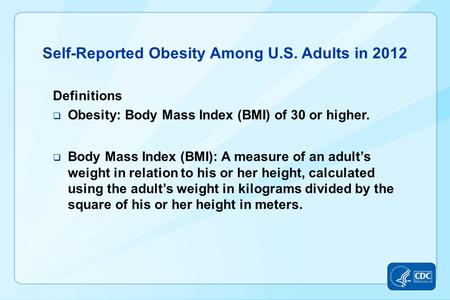 Self-Reported Obesity Among U.S. Adults in 2012 Definitions  Obesity: Body Mass Index (BMI) of 30 or higher.  Body Mass Index (BMI): A measure of an.
