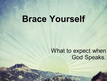 Brace Yourself What to expect when God Speaks.. The Thought. God doesn't answer the way we expect Him to.