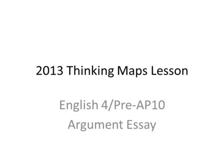 2013 Thinking Maps Lesson English 4/Pre-AP10 Argument Essay.