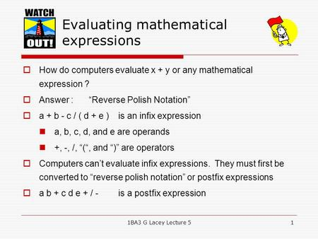 "1BA3 G Lacey Lecture 51 Evaluating mathematical expressions  How do computers evaluate x + y or any mathematical expression ?  Answer : ""Reverse Polish."