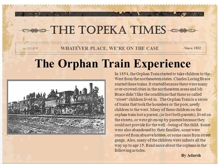 The Orphan Train Experience In 1854, the Orphan Train started to take children to the West from the northeastern states. Charles Loring Brace started these.