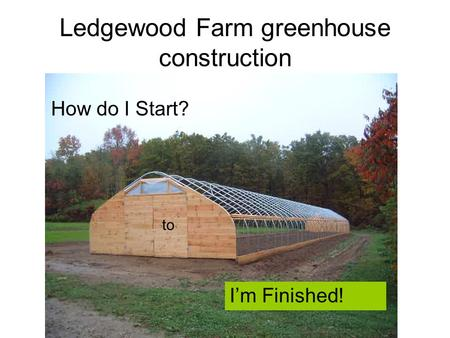 Ledgewood Farm greenhouse construction How do I Start? to I'm Finished!