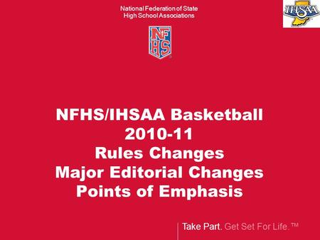 Take Part. Get Set For Life.™ National Federation of State High School Associations NFHS/IHSAA Basketball 2010-11 Rules Changes Major Editorial Changes.
