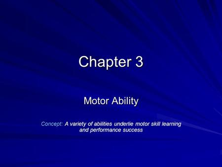 Chapter 3 Motor Ability Concept: A variety of abilities underlie motor skill learning and performance success.