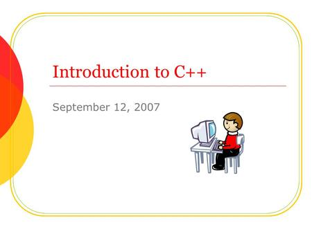 Introduction to C++ September 12, 2007. Today's Agenda Quick Review Check your programs from yesterday Another Simple Program: Adding Two Numbers Rules.