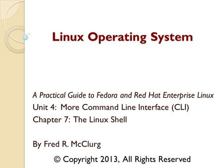 A Practical Guide to Fedora and Red Hat Enterprise Linux Unit 4: More Command Line Interface (CLI) Chapter 7: The Linux Shell By Fred R. McClurg Linux.