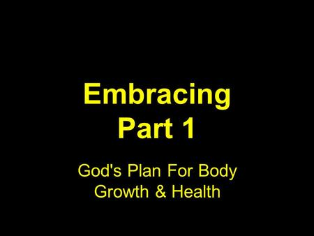 Embracing Part 1 God's Plan For Body Growth & Health.