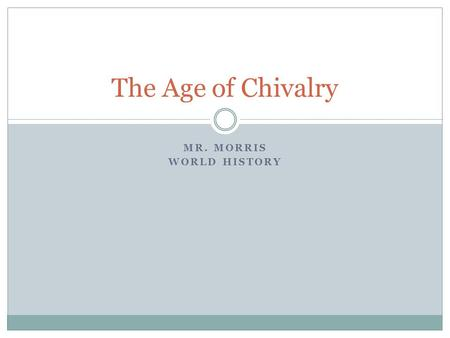 MR. MORRIS WORLD HISTORY The Age of Chivalry. Key Terms Ch 13.3, pg 364 Chivalry Tournament Troubadour.