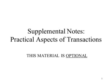 1 Supplemental Notes: Practical Aspects of Transactions THIS MATERIAL IS OPTIONAL.