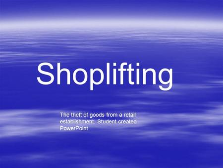 Shoplifting The theft of goods from a retail establishment. Student created PowerPoint.