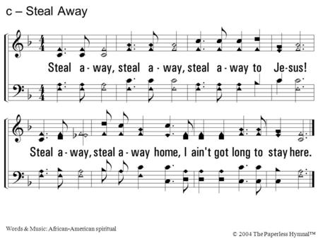Steal away, steal away, steal away to Jesus! Steal away, steal away home, I ain't got long to stay here. c – Steal Away Words & Music: African-American.