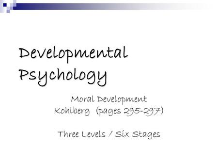 Developmental Psychology Moral Development Kohlberg (pages 295-297) Three Levels / Six Stages.