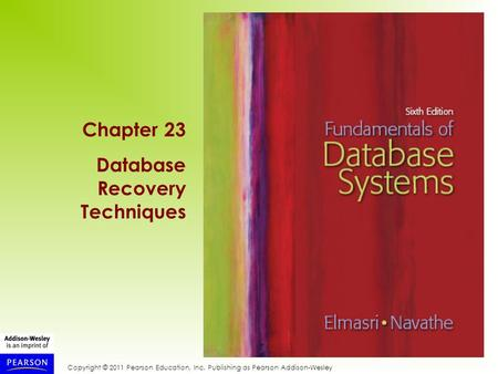 Copyright © 2011 Pearson Education, Inc. Publishing as Pearson Addison-Wesley Chapter 23 Database Recovery Techniques.